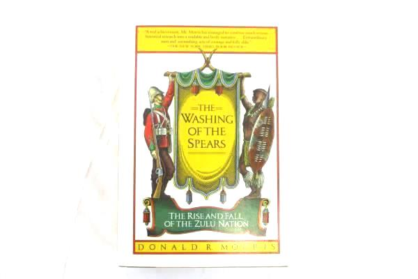 The Washing of the Spears: The Rise and Fall of the Zulu Nation Donald R. Morris