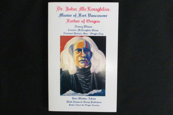 Dr. John McLoughlin: Master of Fort Vancouver, Father of Oregon Nancy Wilson PB